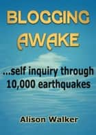 Blogging Awake: self inquiry through 10,000 earthquakes ebook by Alison Walker