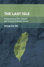The Last Isle - Contemporary Film, Culture and Trauma in Global Taiwan ebook by Sheng-mei Ma