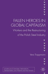 Fallen heroes in global capitalism - Workers and the Restructuring of the Polish Steel Industry ebook by V. Trappman,Vera Trappmann
