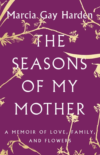 The Seasons of My Mother - A Memoir of Love, Family, and Flowers ebook by Marcia Gay Harden