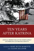 Ten Years after Katrina - Critical Perspectives of the Storm's Effect on American Culture and Identity 電子書籍 by Mary Ruth Marotte, Glenn Jellenik, Joseph Donica,...