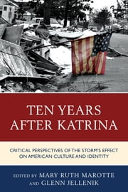 Ten Years after Katrina - Critical Perspectives of the Storm's Effect on American Culture and Identity ebook by Mary Ruth Marotte,Glenn Jellenik,Joseph Donica,Florian Freitag,Kate Horigan,Arin G. Keeble,Christopher Lloyd,Daisy Pignetti,Michael Samuel,Thomas Stubblefield,Laura Tansley,Eloisa Valenzuela-Mendoza