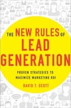 The New Rules of Lead Generation - Proven Strategies to Maximize Marketing ROI ebook by David Scott