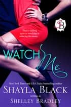 Watch Me ebook by Shayla Black,Shelley Bradley