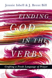 Finding God in the Verbs - Crafting a Fresh Language of Prayer ebook by Jennie Isbell,J. Brent Bill