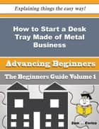 How to Start a Desk Tray Made of Metal Business (Beginners Guide) - How to Start a Desk Tray Made of Metal Business (Beginners Guide) ebook by Marilee Elias
