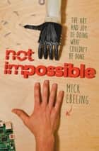 Not Impossible ebook by Mick Ebeling