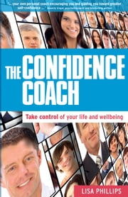 The Confidence Coach - Take Control of Your Life and Wellbeing ebook by Lisa Phillips