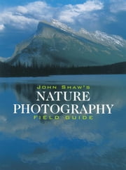 John Shaw's Nature Photography Field Guide ebook by John Shaw