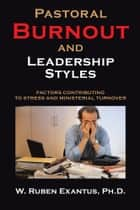 Pastoral Burnout and Leadership Styles - Factors Contributing to Stress and Ministerial Turnover ebook by W. Ruben Exantus PhD