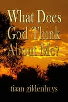What does God think about Me? ebook by tiaan gildenhuys