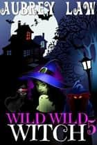 Wild Wild Witch 5 - Wild Wild Witch, #5 ebook by Aubrey Law