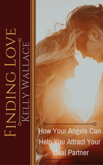 Finding Love - How Your Angels Can Help You Attract Your Ideal Partner - Ask Your Angels ebook by Kelly Wallace