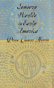 Sensory Worlds in Early America ebook by Peter Charles Hoffer