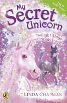 My Secret Unicorn: Twilight Magic and Friends Forever ebook by Linda Chapman