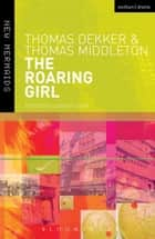 The Roaring Girl ebook by Thomas Dekker, Thomas Middleton, Elizabeth Cook