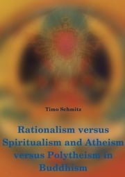 Rationalism versus Spiritualism and Atheism versus Polytheism in Buddhism ebook by Timo Schmitz