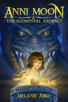 Anni Moon & The Elemental Artifact ebook by Melanie Abed