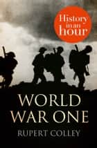 World War One: History in an Hour 電子書 by Rupert Colley