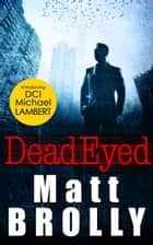 Dead Eyed: one of the most gripping crime thriller books of the year! (DCI Michael Lambert crime series, Book 1) ebook by Matt Brolly