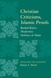 Christian Criticisms, Islamic Proofs - Rashid Rida's Modernist Defence of Islam ebook by Simon A. Wood