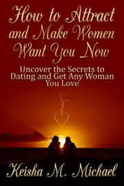 How to Attract and Make Women Want You Now: Uncover the Secrets to Dating and Get Any Woman You Love ebook by Keisha M. Michael