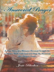Answered Prayer - A True Story of a Woman's Personal Struggle for a Deeper Walk with God and How He Answered Her Deepest Prayer ebook by Josie Blocher