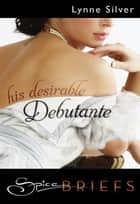 His Desirable Debutante (Mills & Boon Spice Briefs) ebook by Lynne Silver