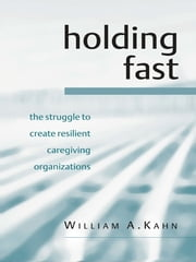 Holding Fast - The Struggle to Create Resilient Caregiving Organizations ebook by William A. Kahn