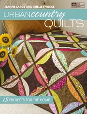 Urban Country Quilts - 15 Projects for the Home ebook by Shelley Wicks,Jeanne Large