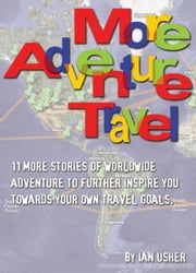More Adventure Travel: 11 more stories of worldwide adventure to further inspire you towards your own travel goals ebook by Ian Usher