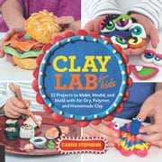 Clay Lab for Kids - 52 Projects to Make, Model, and Mold with Air-Dry, Polymer, and Homemade Clay ebook by Cassie Stephens