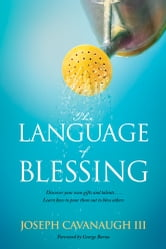 The Language of Blessing - Discover Your Own Gifts and Talents . . . Learn How to Pour Them Out to Bless Others ebook by Joseph Cavanaugh III