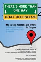 There's More Than One Way to Get to Cleveland - 10 Lifestyles of Recovery That Lead to Freedom From Addiction ebook by Todd Crandell, Tim Vandehey, Chris McCormack