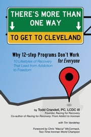 There's More Than One Way to Get to Cleveland - 10 Lifestyles of Recovery That Lead to Freedom From Addiction ebook by Todd Crandell,Tim Vandehey,Chris McCormack