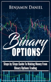Binary Options - Steps by Steps Guide To Making Money From Binary Options Trading ebook by Benjamin Daniel