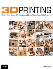 3D Printing: Build Your Own 3D Printer and Print Your Own 3D Objects ebook by Kelly, James Floyd