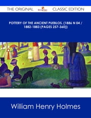 Pottery of the ancient Pueblos. (1886 N 04 / 1882-1883 (pages 257-360)) - The Original Classic Edition ebook by William Henry Holmes