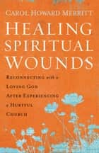 Healing Spiritual Wounds - Reconnecting with a Loving God After Experiencing a Hurtful Church ebook by Carol Howard Merritt