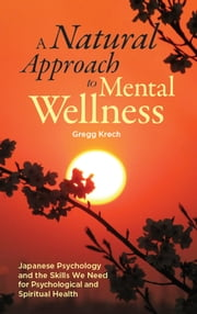 A Natural Approach to Mental Wellness: Japanese Psychology and the Skills We Need for Psychological and Spiritual Health ebook by Gregg Krech