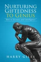 Nurturing Giftedness to Genius - How to Increase Your Intelligence ebook by Harry Giles