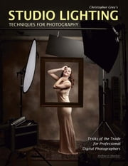 Christopher Grey's Studio Lighting Techniques for Photography: Tricks of the Trade for Professional Digital Photographers ebook by Grey, Christopher