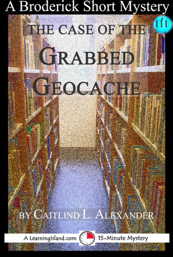 The Case of the Grabbed Geocache: A 15-Minute Broderick Mystery ebook by Caitlind L. Alexander