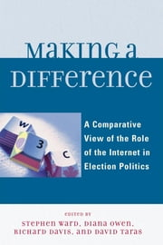 Making a Difference - A Comparative View of the Role of the Internet in Election Politics ebook by Richard Davis,Diana Owen,David Taras,Stephen Ward,Diana Owen,Richard Davis,Taylor Boas,Ian McAllister,Rachel Gibson,Randolph Kluver,David T. Hill,Tamara A. Small,David Danchuk,Wainer Lusoli,Jose-Luis Dader,Marc Hooghe,Sara Vissers,Gerrit Voerman,Marcel Boogers,Sara Bentivegna,Eva Schweitzer