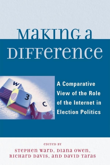 Making a Difference - A Comparative View of the Role of the Internet in Election Politics ebook by Diana Owen,Richard Davis,Taylor Boas,Ian McAllister,Rachel Gibson,Randolph Kluver,Tamara A. Small,David Danchuk,Wainer Lusoli,Jose-Luis Dader,Marc Hooghe,Sara Vissers,Gerrit Voerman,Marcel Boogers,Sara Bentivegna,Eva Schweitzer,David T. Hill, Professor, Asia Research Centre, Murdoch University