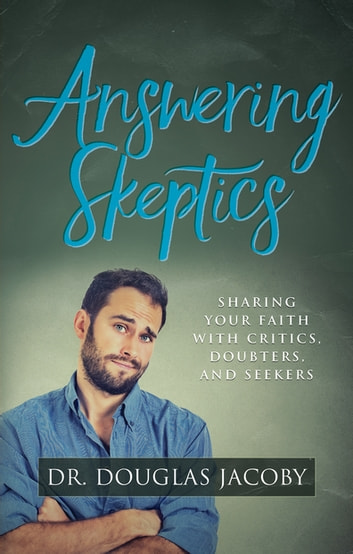 Answering Skeptics - Sharing Your Faith with Critics, Doubters, and Seekers ebook by Dr. Douglas Jacoby