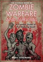 The Ultimate Book of Zombie Warfare and Survival - A Combat Guide to the Walking Dead ebook by Scott Kenemore