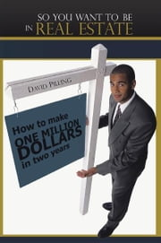 So You Want To Be In Real Estate - How to make one million dollars in two years ebook by David Pilling