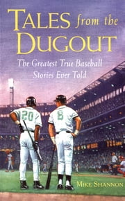 Tales from the Dugout : The Greatest True Baseball Stories Ever Told: The Greatest True Baseball Stories Ever Told - The Greatest True Baseball Stories Ever Told ebook by Mike Shannon