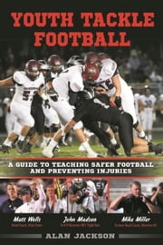 Youth Tackle Football: A Guide to Teaching Safer Football and Preventing Injuries ebook by Alan Jackson